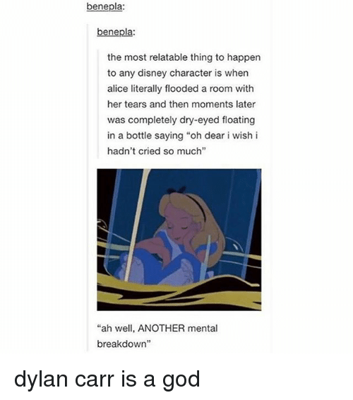 """Disney, God, and Memes: benepla:  benepla:  the most relatable thing to happen  to any disney character is when  alice literally flooded a room with  her tears and then moments later  was completely dry-eyed floating  in a bottle saying """"oh dear i wish i  hadn't cried so much""""  """"ah well, ANOTHER mental  breakdown dylan carr is a god"""