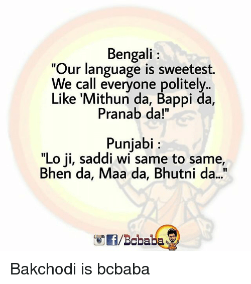 "Bengali: Bengali  ""Our language is sweetest.  e call everyone politely..  Like Mithun da, Bappi da,  Pranab da!""  Punjabi  ""Lo ji, saddi wi same to same,  Bhen da, Maa da, Bhutni d..  /Bababa Bakchodi is bcbaba"