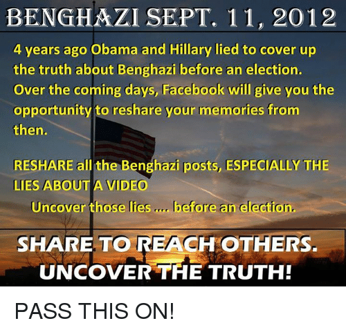 obama-and-hillary: BENGHAZI SEPT. 11, 2012  4 years ago Obama and Hillary lied to cover up  the truth about Benghazi before an election.  Over the coming days, Facebook will give you the  opportunity to reshare your memories from  then.  RESHARE all the Benghazi posts, ESPECIALLY THE  LIES ABOUT A VIDEO  Uncover those lies  before an election.  SHARE TO REACH  OTHERS.  UNCOVER THE TRUTH! PASS THIS ON!