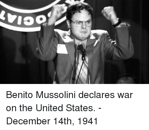 mussolini: Benito Mussolini declares war on the United States. -December 14th, 1941