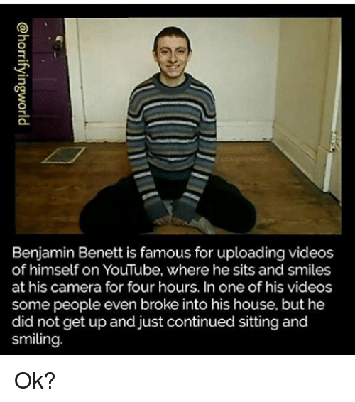 Memes, Camera, and 🤖: Benjamin Benett is famous for uploading videos  of himself on YouTube, where he sits and smiles  at his camera for four hours. In one of his videos  some people even broke into his house, but he  did not get up and just continued sitting and  smiling Ok?