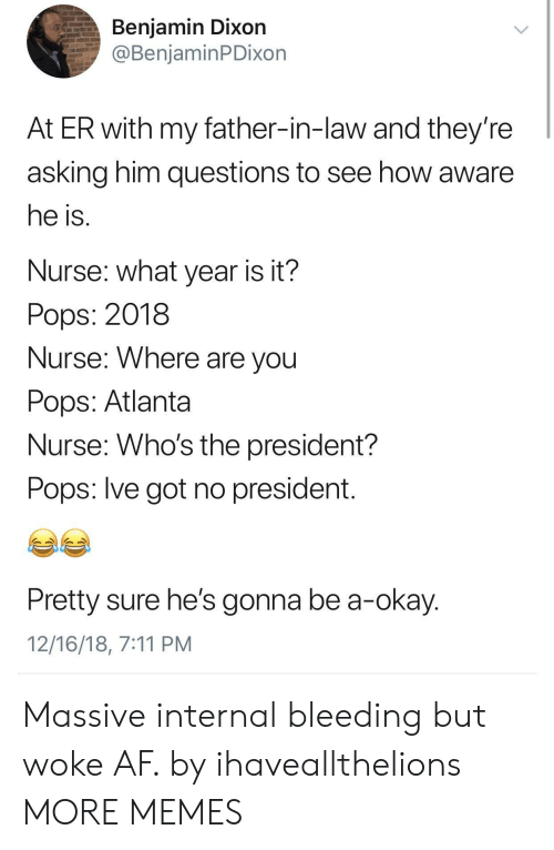 father in law: Benjamin Dixon  @BenjaminPDixon  At ER with my father-in-law and they're  asking him questions to see how aware  he is  Nurse: what year is it?  Pops: 2018  Nurse: Where are vou  Pops: Atlanta  Nurse: Who's the president?  Pops: lve got no president  Pretty sure he's gonna be a-okay  12/16/18, 7:11 PM Massive internal bleeding but woke AF. by ihaveallthelions MORE MEMES
