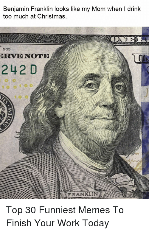 funniest memes: Benjamin Franklin looks like my Mom when I drink  too much at Christmas  505  RVE NOTE  242 D  FRANKLIN Top 30 Funniest Memes To Finish Your Work Today