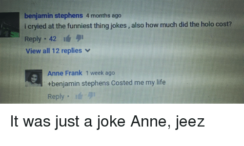 Life, Stephen, and Anne Frank: benjamin stephens 4 months ago  i cryied at the funniest thing jokes also how much did the holo cost?  Reply  42  view all 12 replies v  Anne Frank 1 week ago  benjamin stephens costed me my life  Reply It was just a joke Anne, jeez