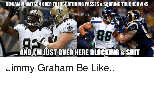Jimmy Graham, Watson, and Benjamin: BENJAMIN WATSON OVER THERE CATCHING PASSES & SCORING TOUCHDOWNS  88  ANDI M JUSTOVER HERE BLOCKING SHIT Jimmy Graham Be Like..