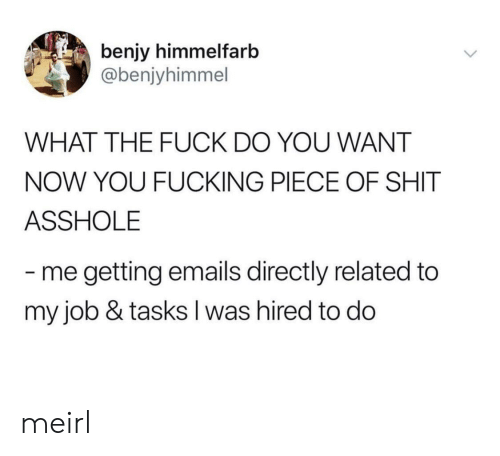 Emails: benjy himmelfarb  @benjyhimmel  WHAT THE FUCK DO YOU WANT  NOW YOU FUCKING PIECE OF SHIT  ASSHOLE  me getting emails directly related to  my job & tasks I was hired to do meirl