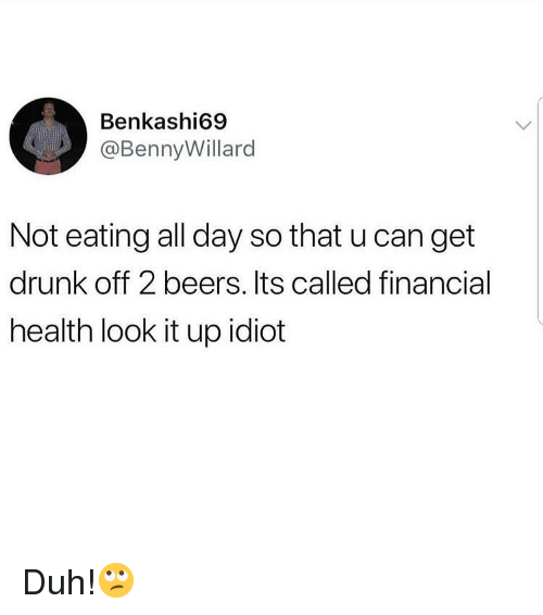 Drunk, Memes, and Idiot: Benkashi69  @Bennyillard  Not eating all day so that u can get  drunk off 2 beers. Its called financial  health look it up idiot Duh!🙄