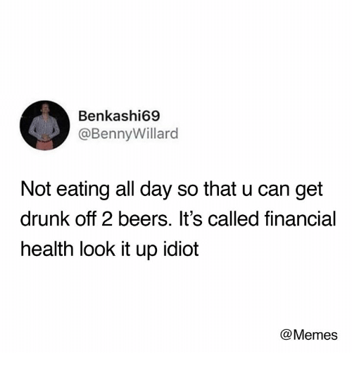 Idiot Memes: Benkashi69  @BennyWillard  Not eating all day so that u can get  drunk off 2 beers. It's called financial  health look it up idiot  @Memes