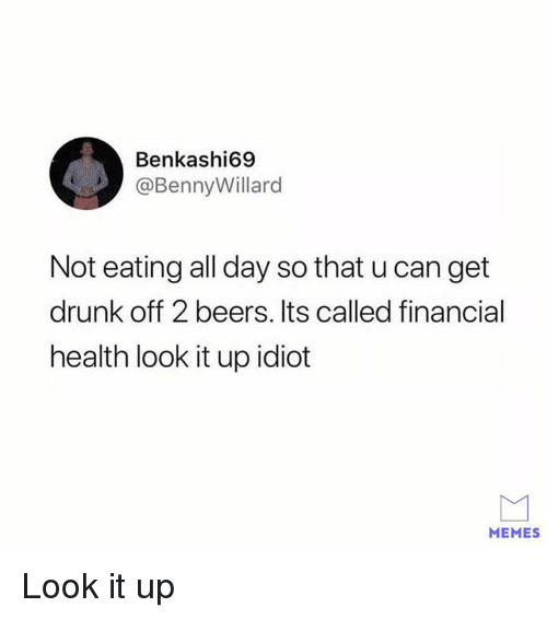 Idiot Memes: Benkashi69  @BennyWillard  Not eating all day so that u can get  drunk off 2 beers. Its called financial  health look it up idiot  MEMES Look it up