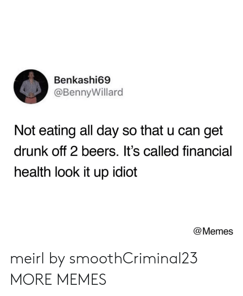 Idiot Memes: Benkashi69  @BennyWillard  Not eating all day so that u can get  drunk off 2 beers. It's called financial  health look it up idiot  @Memes meirl by smoothCriminal23 MORE MEMES