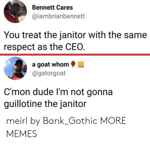 guillotine: Bennett Cares  aiambrianbennett  You treat the janitor with the same  respect as the CEO  a goat whom  @gatorgoat  C'mon dude l'm not gonna  guillotine the janitor meirl by Bank_Gothic MORE MEMES