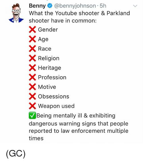 Memes, youtube.com, and Common: Benny @bennyjohnson 5h  What the Youtube shooter & Parkland  shooter have in common:  X Gender  Age  Race  Religion  X Heritage  Profession  Motive  X Obsessions  Weapon used  Being mentally ill & exhibiting  dangerous warning signs that people  reported to law enforcement multiple  times (GC)