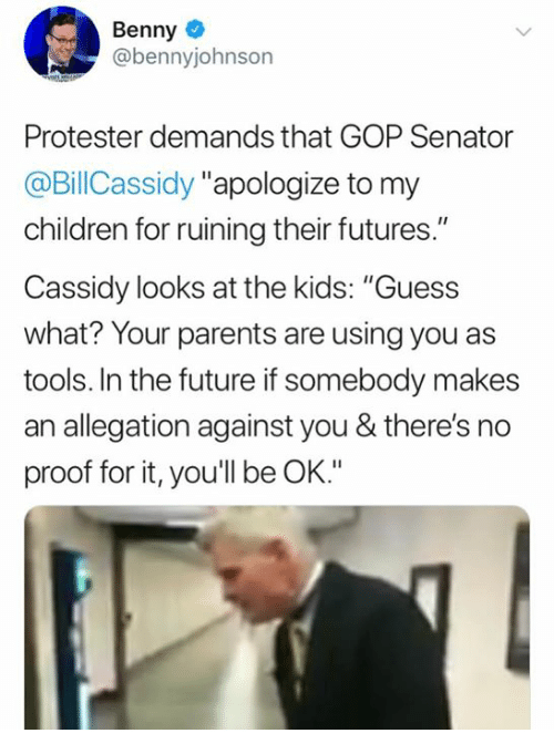 """Protester: Benny  @bennyjohnson  Protester demands that GOP Senator  @BillCassidy """"apologize to my  children for ruining their futures.""""  Cassidy looks at the kids: """"Guess  what? Your parents are using you as  tools. In the future if somebody makes  an allegation against you & there's no  proof for it, you'll be OK."""""""