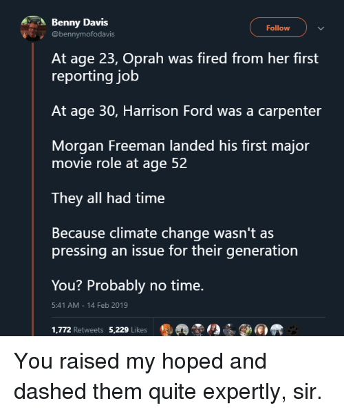 Morgan Freeman: Benny Davis  Follow  @bennymofodavis  At age 23, Oprah was fired from her first  reporting job  At age 30, Harrison Ford was a carpenter  Morgan Freeman landed his first major  movie role at age 52  They all had time  Because climate change wasn't as  pressing an issue for their generation  You? Probably no time.  1,772 Retweets 5,229 Likes ®掱  5:41 AM-14 Feb 2019 You raised my hoped and dashed them quite expertly, sir.
