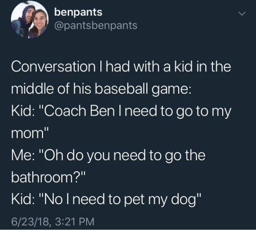 """Baseball, Game, and Mom: benpants  @pantsbenpants  Conversation I had with a kid in thee  middle of his baseball game:  Kid: """"Coach Ben I need to go to my  mom  Me: """"Oh do you need to go the  bathroom?""""  Kid: """"No lneed to pet my dog""""  6/23/18, 3:21 PM"""
