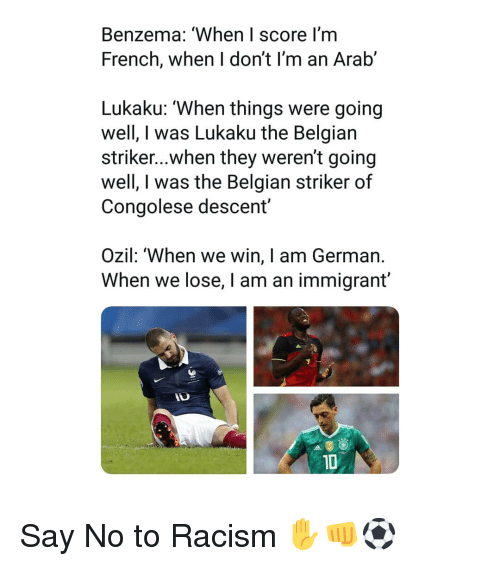 ozil: Benzema: 'When I score I'm  French, when I don't I'm an Arab'  Lukaku: 'When things were going  well, I was Lukaku the Belgian  striker...when they weren't going  well, I was the Belgian striker of  Congolese descent  Ozil: 'When we win, I am German.  When we lose, I am an immigrant'  1D Say No to Racism ✋👊⚽️