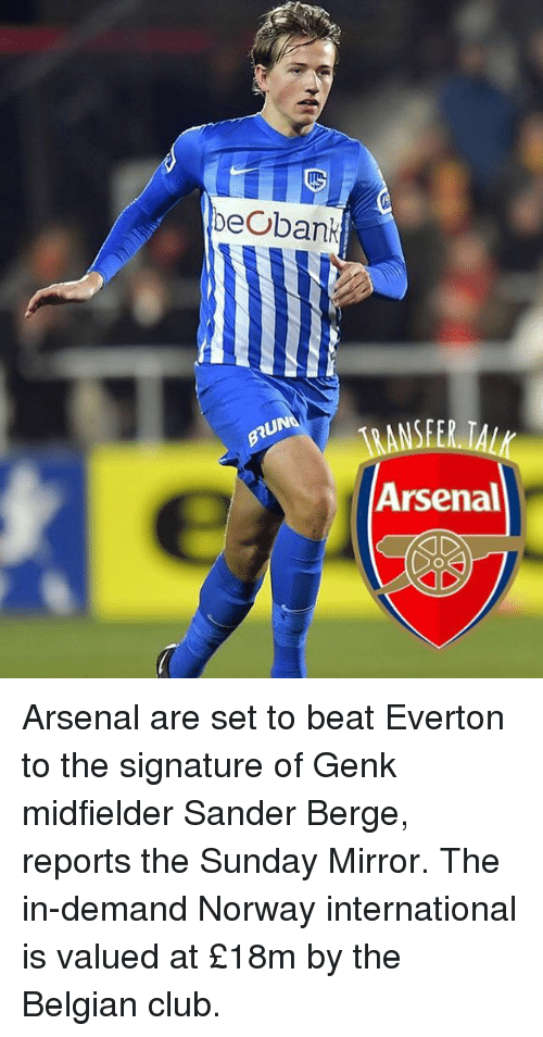 the sundays: beobank  UN  ANSFER TAL  Arsenal Arsenal are set to beat Everton to the signature of Genk midfielder Sander Berge, reports the Sunday Mirror. The in-demand Norway international is valued at £18m by the Belgian club.