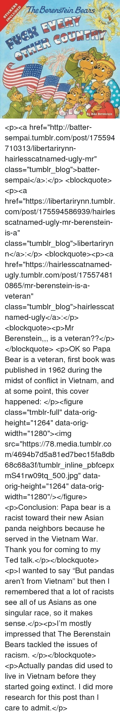 "papa bear: BerensTein Bears  ith  By Mike Berenstein <p><a href=""http://batter-sempai.tumblr.com/post/175594710313/libertarirynn-hairlesscatnamed-ugly-mr"" class=""tumblr_blog"">batter-sempai</a>:</p>  <blockquote><p><a href=""https://libertarirynn.tumblr.com/post/175594586939/hairlesscatnamed-ugly-mr-berenstein-is-a"" class=""tumblr_blog"">libertarirynn</a>:</p>  <blockquote><p><a href=""https://hairlesscatnamed-ugly.tumblr.com/post/175574810865/mr-berenstein-is-a-veteran"" class=""tumblr_blog"">hairlesscatnamed-ugly</a>:</p>  <blockquote><p>Mr Berenstein,,, is a veteran??</p></blockquote>  <p>OK so Papa Bear is a veteran, first book was published in 1962 during the midst of conflict in Vietnam, and at some point, this cover happened: </p><figure class=""tmblr-full"" data-orig-height=""1264"" data-orig-width=""1280""><img src=""https://78.media.tumblr.com/4694b7d5a81ed7bec15fa8db68c68a3f/tumblr_inline_pbfcepxmS41rw09tq_500.jpg"" data-orig-height=""1264"" data-orig-width=""1280""/></figure><p>Conclusion: Papa bear is a racist toward their new Asian panda neighbors because he served in the Vietnam War. Thank you for coming to my Ted talk.</p></blockquote>  <p>I wanted to say ""But pandas aren't from Vietnam"" but then I remembered that a lot of racists see all of us Asians as one singular race, so it makes sense.</p><p>I'm mostly impressed that The Berenstain Bears tackled the issues of racism. </p></blockquote>  <p>Actually pandas did used to live in Vietnam before they started going extinct. I did more research for this post than I care to admit.</p>"