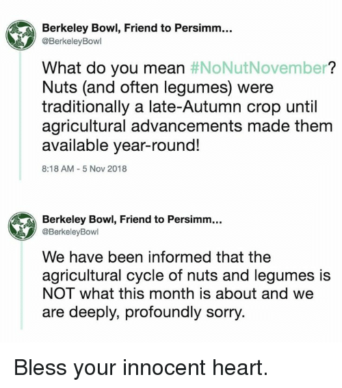 Dank, Sorry, and Heart: Berkeley Bowl, Friend to Persimm...  @BerkeleyBowl  What do you mean #NoNutNovember?  Nuts (and often legumes) were  traditionally a late-Autumn crop until  agricultural advancements made them  available year-round!  8:18 AM-5 Nov 2018  Berkeley Bowl, Friend to Persimm...  @BerkeleyBowl  We have been informed that the  agricultural cycle of nuts and legumes is  NOT what this month is about and we  are deeply, profoundly sorry. Bless your innocent heart.