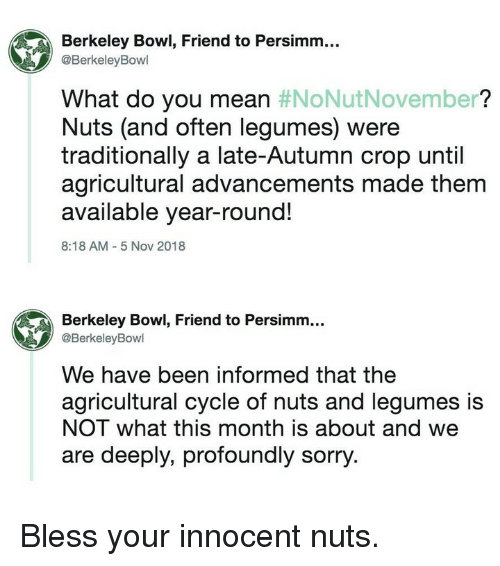 Berkeley: Berkeley Bowl, Friend to Persimm...  @BerkeleyBowl  What do you mean #NoNutNovember?  Nuts (and often legumes) were  traditionally a late-Autumn crop until  agricultural advancements made them  available year-round!  8:18 AM 5 Nov 2018  Berkeley Bowl, Friend to Persimm...  @BerkeleyBowl  We have been informed that the  agricultural cycle of nuts and legumes is  NOT what this month is about and we  are deeply, profoundly sorry. Bless your innocent nuts.