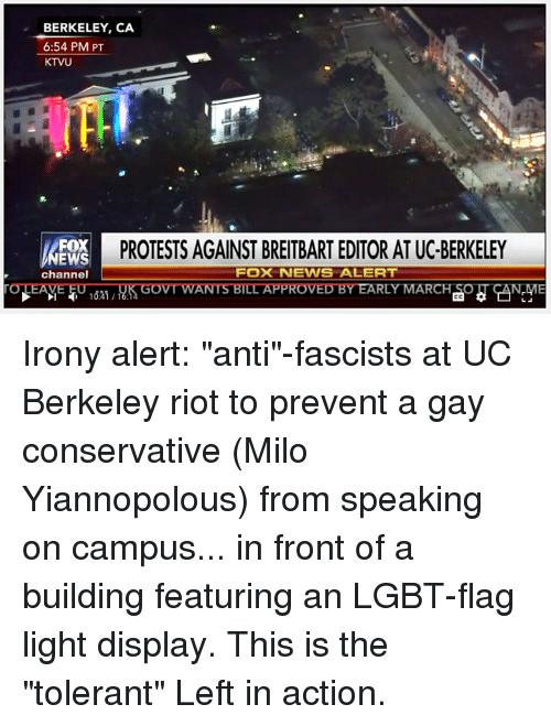 "Memes, Irony, and UC Berkeley: BERKELEY, CA  6:54 PM PT  KTVU  FOX  PROTESTS AGAINST BREITBART EDITOR AT UC-BERKELEY  EW  Fox NEWIS ALERT  channel  TONEANE 1821  GovTWANTS BIDD PROVED BY EARLY MARCH  ANEME Irony alert: ""anti""-fascists at UC Berkeley riot to prevent a gay conservative (Milo Yiannopolous) from speaking on campus... in front of a building featuring an LGBT-flag light display.   This is the ""tolerant"" Left in action."
