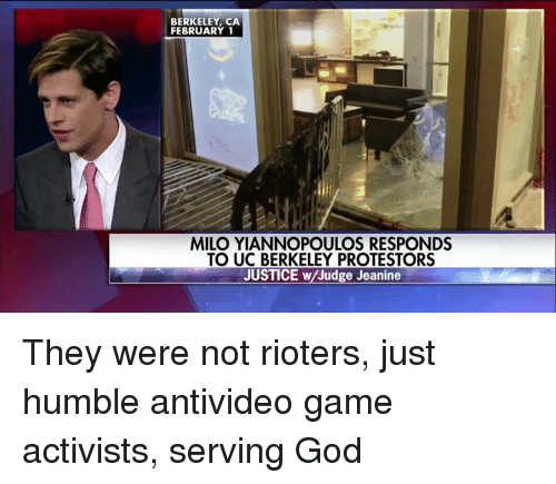 Memes, UC Berkeley, and Berkeley: BERKELEY, CA  FEBRUARY 1  MILO YIANNOPOULOS RESPONDS  TO UC BERKELEY PROTESTORS  JUSTICE w Judge Jeanine They were not rioters, just humble antivideo game activists, serving God