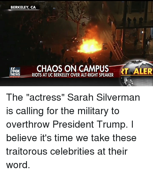 """UC Berkeley: BERKELEY, CA  FOX  NEWS  RIOTS AT UC BERKELEY OVER ALT-RIGHT SPEAKER The """"actress"""" Sarah Silverman is calling for the military to overthrow President Trump. I believe it's time we take these traitorous celebrities at their word."""