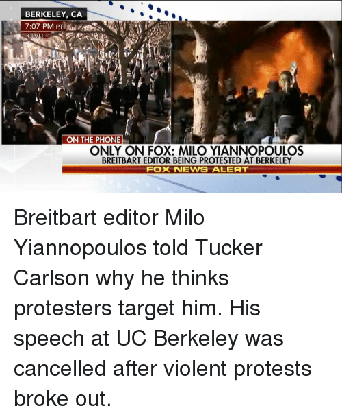 Memes, UC Berkeley, and Tucker Carlson: BERKELEY, CA  ON THE PHONE  ONLY ON FOX: MILO YIANNOPOULOS  BREITBART EDITOR BEING PROTESTED AT BERKELEY  FOXX NEWS ALERT Breitbart editor Milo Yiannopoulos told Tucker Carlson why he thinks protesters target him. His speech at UC Berkeley was cancelled after violent protests broke out.