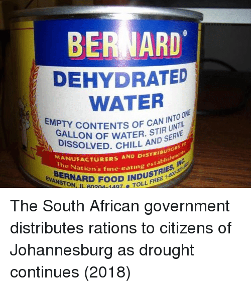 Bernard: BERNARD  DEHYDRATED  WATER  EMPTY  CONTENTS O CAN INTO  ONE  GALLON OF WATER. STS ERVE  DISSOLVED. CHILL  UNTIL  AND S  RIBUTO  rablis  RIES  MANUFA  TheUFACTURERS AND DIST  ation's fine eating es  NRD FOOD INDST  STON, IL 0204 148 TOLL  FREE 1 The South African government distributes rations to citizens of Johannesburg as drought continues (2018)
