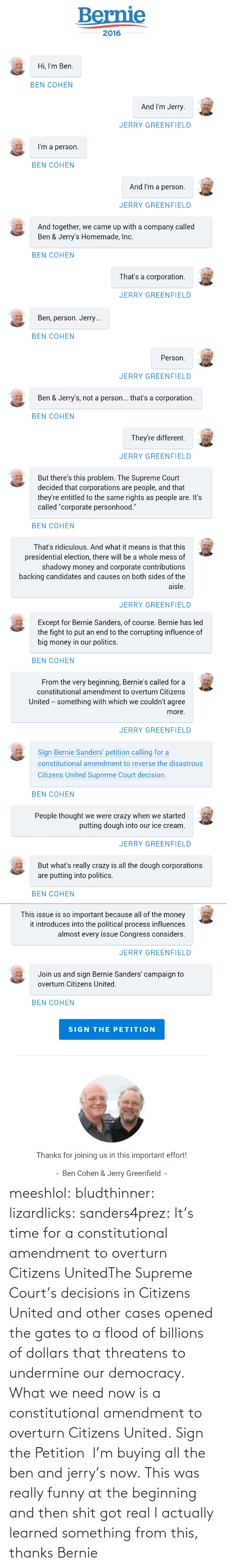 """Bj: Bernie  2016  Hi, I'm Ben.  BEN COHEN  And I'm Jerry.  JERRY GREENFIELD  I'm a person.  BEN COHEN  And I'm a person.  JERRY GREENFIELD  And together, we came up with a company called  Ben & Jerry's Homemade, Inc.  BEN COHEN  That's a corporation.  JERRY GREENFIELD   Ben, person. Jerry...  BEN COHEN  Person.  JERRY GREENFIELD  Ben & Jerry's, not a person... that's a corporation.  BEN COHEN  They're different.  JERRY GREENFIELD  But there's this problem. The Supreme Court  decided that corporations are people, and that  they're entitled to the same rights as people are. It's  called """"corporate personhood.""""  BEN COHEN  That's ridiculous. And what it means is that this  presidential election, there will be a whole mess of  shadowy money and corporate contributions  backing candidates and causes on both sides of the  aisle.  JERRY GREENFIELD   Except for Bernie Sanders, of course. Bernie has led  the fight to put an end to the corrupting influence of  big money in our politics.  BEN COHEN  From the very beginning, Bernie's called for a  constitutional amendment to overturn Citizens  United -- something with which we couldn't agree  more.  JERRY GREENFIELD  Sign Bernie Sanders' petition calling for a  constitutional amendment to reverse the disastrous  Citizens United Supreme Court decision.  BEN COHEN  People thought we were crazy when we started  putting dough into our ice cream.  JERRY GREENFIELD  But what's really crazy is all the dough corporations  are putting into politics.  BEN COHEN   This issue is so important because all of the money  it introduces into the political process influences  almost every issue Congress considers.  JERRY GREENFIELD  Join us and sign Bernie Sanders' campaign to  overturn Citizens United.  BEN COHEN  SIGN THE PETITION  Thanks for joining us in this important effort!  Ben Cohen & Jerry Greenfield - meeshlol:  bludthinner:  lizardlicks:  sanders4prez:  It's time for a constitutional amendment to overturn Citizens UnitedThe Supreme Co"""