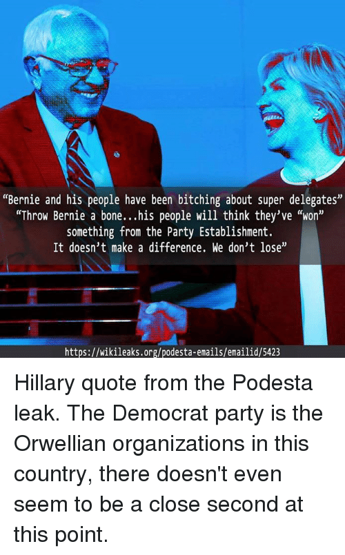 """Dank Memes: """"Bernie and his people have been bitching about super delegates""""  """"Throw Bernie a bone...his people will think they've """"won""""  something from the Party Establishment.  It doesn't make a difference. We don't lose""""  https://wikileaks.org/podesta-emails/emailid/5423 Hillary quote from the Podesta leak.  The Democrat party is the Orwellian organizations in this country, there doesn't even seem to be a close second at this point."""