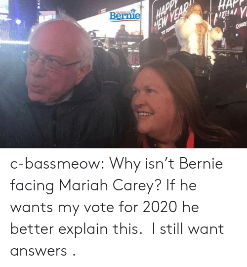 Vote For: Bernie c-bassmeow:  Why isn't Bernie facing Mariah Carey? If he wants my vote for 2020 he better explain this.   I still want answers .