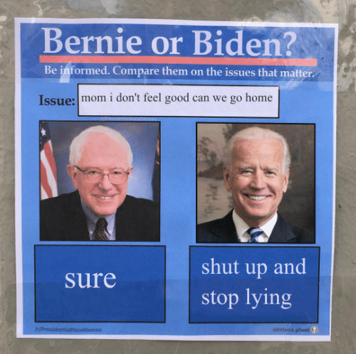 compare: Bernie or Biden?  Be informed. Compare them on the issues that matter  Issue: mom i don't feel good can we go home  shut up and  Sure  stop lying  IH/ProsidentialRaceMemes  obvious plant
