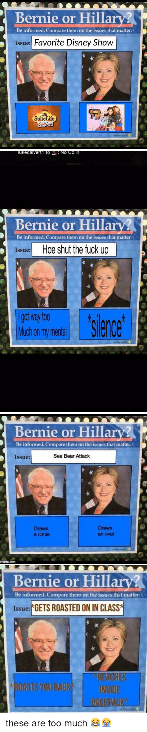 Disney, Fucking, and Funny: Bernie or Hill  Be informed. Compare them on the issues that matter  Issue: Favorite Disney Show  Suite Life   ukecalvert1 to  NO Colin  Bernie or Hilla  Be informed. Compare them on the issues that matter.  Issue:  Hoe shut the fuck up  I got Way too  ence  Much on my mental   Bernie or Hillary?  Be informed. Compare them on the issues that matter.  Sea Bear Attack  Issue:  Draws  Draws  an oval  a circle  imngfip.com   Bernie or Hilla  Be informed. Compare them on the issues that matte  Issue: GETS ROASTED ON IN CLASS  ROASTS YOU BACK  INSIDE these are too much 😂😭