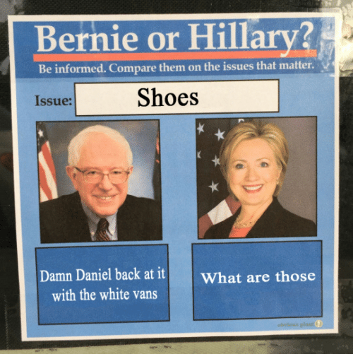 Shoes, What Are Those, and Damn Daniel: Bernie or Hillarv?  Be informed. Compare them on the issues that matter  Issue:  Shoes  Damn Daniel back at it What are those  with the white vans