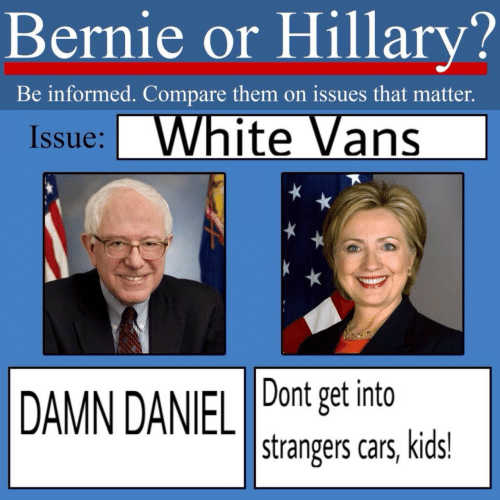white vans: Bernie or Hillary?  Be informed. Compare them on issues that matter.  Issue: White Vans  Dont get into  DAMN DANIEL  strangers cars, kids!