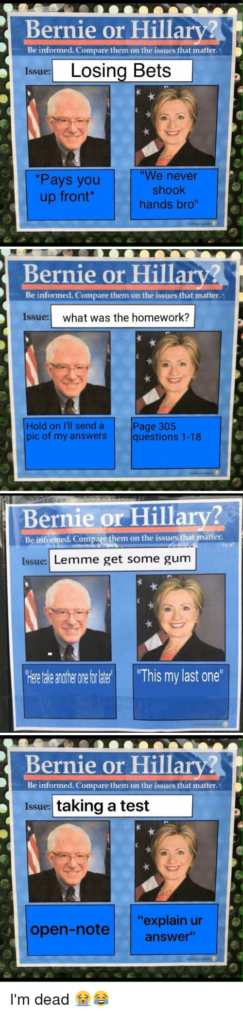 "Funny, Information, and Test: Bernie or Hillary?  Be informed. Compare them on the issues that matter.  Issue:  Losing Bets  ""We never  *Pays you  shook  up front  hands bro""   Bernie or Hillary  Be informed. Compare them on the issues that matter.  Issue:  what was the homework?  Page 305  Hold on I'll send a  pic of my answers  questions 1-18   Bernie or Hillary?  Be informed. Comp  them on the issues that matter.  Issue:  Lemme get some gum  theetale anotherone for  This my last one   Bernie or Hillary?  Be informed. Compare them on the issues that matter.  Issue:  taking a test  ""explain ur  open-note  answer"" I'm dead 😭😂"