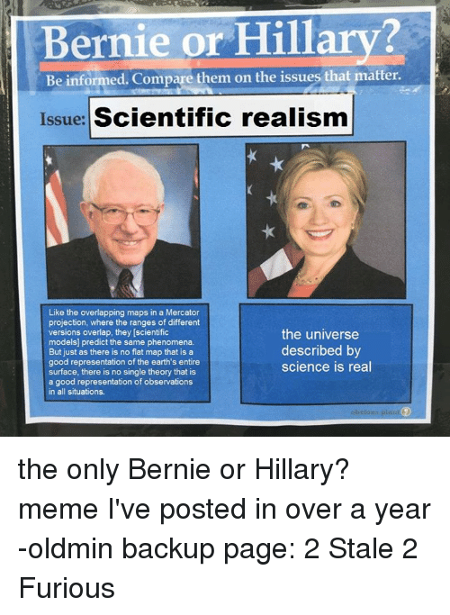 Hillary Meme: Bernie or Hillary?  Be informed. Compare them on the issues that matter.  Issue: Scientific realism  Like the overlapping maps in a Mercator  projection, where the ranges of different  versions overlap, they [scientific  models] predict the same phenomena.  But just as there is no flat map that is a  good representation of the earth's entire  surface, there is no single theory that is  a good representation of observations  in all situations  the universe  described by  science is real the only Bernie or Hillary? meme I've posted in over a year -oldmin backup page: 2 Stale 2 Furious