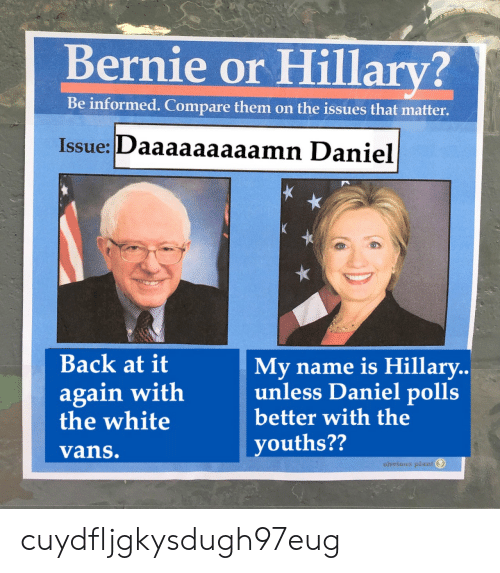 Vans, White, and Back at It Again: Bernie or Hillary?  Be informed. Compare them on the issues that matter.  Issue: Daaaaaaaaamn Daniel  Back at it  again with  the white  vans.  My name is Hillary..  unless  better with the  youths??  Daniel polls  obvious plast cuydfljgkysdugh97eug
