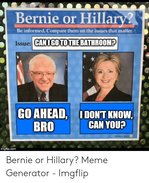 Generator Imgflip: Bernie or Hillary?  Be informed. Compare them on the issues that matter.  Issue: CANIGO TO THE BATHROOM?  GOAHEAD,  BRO  IDONT KNOW  CAN YOU?  sbtass piant 0)  imgflip.com Bernie or Hillary? Meme Generator - Imgflip