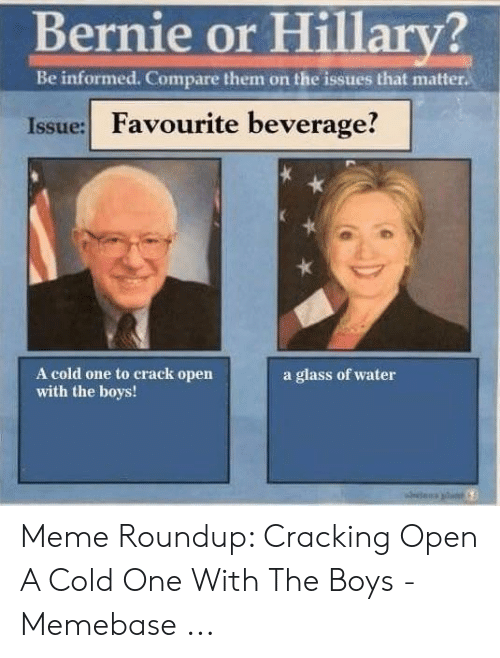 Meme Roundup: Bernie or Hillary?  Be informed. Compare them on the issues that matter  Issue: Favourite beverage!  A cold one to crack open  with the boys!  a glass of water Meme Roundup: Cracking Open A Cold One With The Boys - Memebase ...