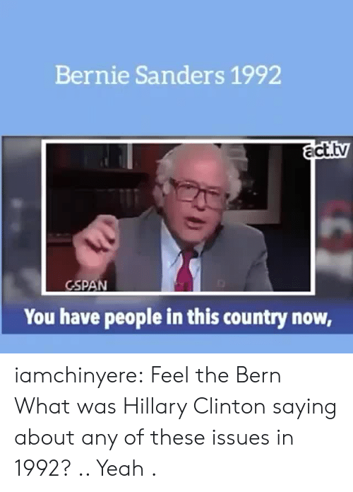 Feel The Bern: Bernie Sanders 1992  act.tv  GSPAN  You have people in this country now, iamchinyere:  Feel the Bern  What was Hillary Clinton saying about any of these issues in 1992? .. Yeah .