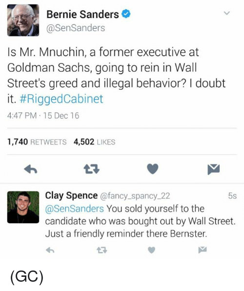 goldman sach: Bernie Sanders  asenSanders  Is Mr. Mnuchin, a former executive at  Goldman Sachs, going to rein in Wall  Street's greed and illegal behavior? doubt  it. #RiggedCabinet  4:47 PM 15 Dec 16  1,740  RETWEETS  4,502  LIKES  Clay Spence  afancy spancy 22  5s  @Sen Sanders  You sold yourself to the  candidate who was bought out by Wall Street.  Just a friendly reminder there Bernster. (GC)