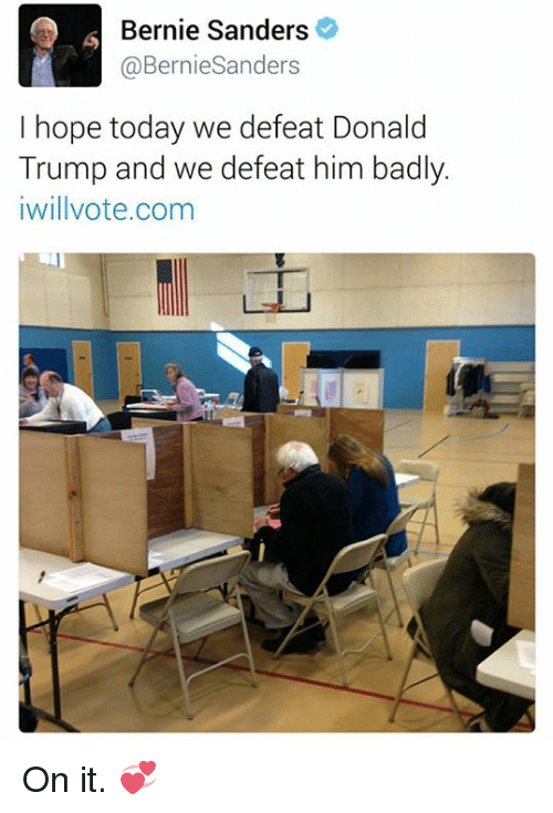 Bad, Bernie Sanders, and Donald Trump: Bernie Sanders  @Bernie Sanders  I hope today we defeat Donald  Trump and we defeat him badly.  iwillvote.com On it. 💞