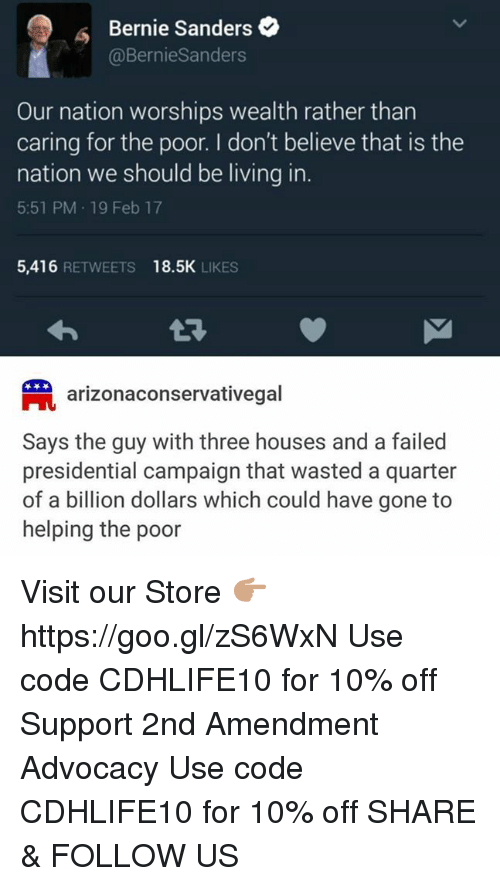 Memes, 🤖, and The National: Bernie Sanders  @Bernie Sanders  Our nation worships wealth rather than  caring for the poor. I don't believe that is the  nation we should be living in.  5:51 PM 19 Feb 17  5,416  RETWEETS 18.5K  LIKES  arizonaconservativegal  Says the guy with three houses and a failed  presidential campaign that wasted a quarter  of a billion dollars which could have gone to  helping the poor Visit our Store 👉🏽 https://goo.gl/zS6WxN Use code CDHLIFE10 for 10% off Support 2nd Amendment Advocacy Use code CDHLIFE10 for 10% off  SHARE & FOLLOW US