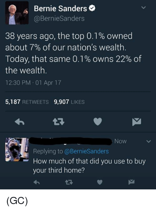 Bernie Sanders, Memes, and Home: Bernie Sanders  @BernieSanders  38 years ago, the top 0.1% owned  about 7% of our nation's wealth  Today, that same 0.1% owns 22% of  the wealth  12:30 PM 01 Apr 17  5,187  RETWEETS 9,907  LIKES  Now  Replying to Bernie Sanders  How much of that did you use to buy  your third home? (GC)