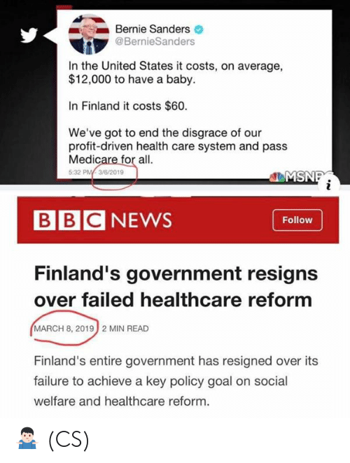 Medicare: Bernie Sanders  @BernieSanders  In the United States it costs, on average,  $12,000 to have a baby.  In Finland it costs $60.  We've got to end the disgrace of our  profit-driven health care system and pass  Medicare for all.  5:32 PM3/6/2019  EMS  BBCNEWS  Follow  Finland's government resigns  over failed healthcare reform  MARCH 8, 2019  2 MIN READ  Finland's entire government has resigned over its  failure to achieve a key policy goal on social  welfare and healthcare reform. 🤷🏻‍♂️ (CS)