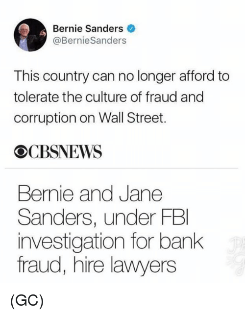 Bernie Sanders, Memes, and Bank: Bernie Sanders  @BernieSanders  This country can no longer afford to  tolerate the culture of fraud and  corruption on Wall Street.  CBSNEWS  Bernie and Jane  Sanders, under FB  investigation for bank  fraud, hire lawyers (GC)
