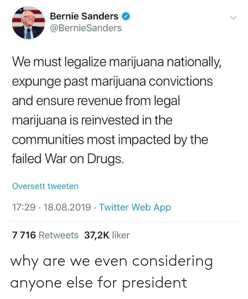Bernie Sanders, Drugs, and Twitter: Bernie Sanders  @BernieSanders  We must legalize marijuana nationally,  expunge past marijuana convictions  and ensure revenue from legal  marijuana is reinvested in the  communities most impacted by the  failed War on Drugs.  Oversett tweeten  17:29 18.08.2019 Twitter Web App  7716 Retweets 37,2K liker why are we even considering anyone else for president