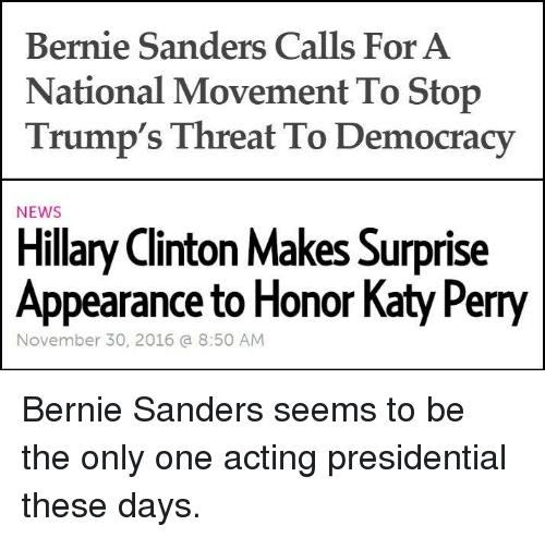 perri: Bernie Sanders Calls For A  National Movement To Stop  Trump's Threat To Democracy  NEWS  Hillary Clinton Makes Surprise  Appearance to Honor Katy Perry  November 30, 2016 a 8:50 AM Bernie Sanders seems to be the only one acting presidential these days.